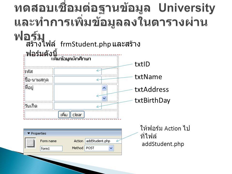 txtID txtBirthDay txtAddress txtName สร้างไฟล์ frmStudent.php และสร้าง ฟอร์มดังนี้ ให้ฟอร์ม Action ไป ที่ไฟล์ addStudent.php