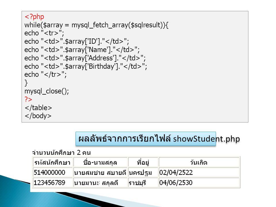 <?php while($array = mysql_fetch_array($sqlresult)){ echo ; echo .$array[ ID ]. ; echo .$array[ Name ]. ; echo .$array[ Address ]. ; echo .$array[ Birthday ]. ; echo ; } mysql_close(); ?> ผลลัพธ์จากการเรียกไฟล์ showStudent.php