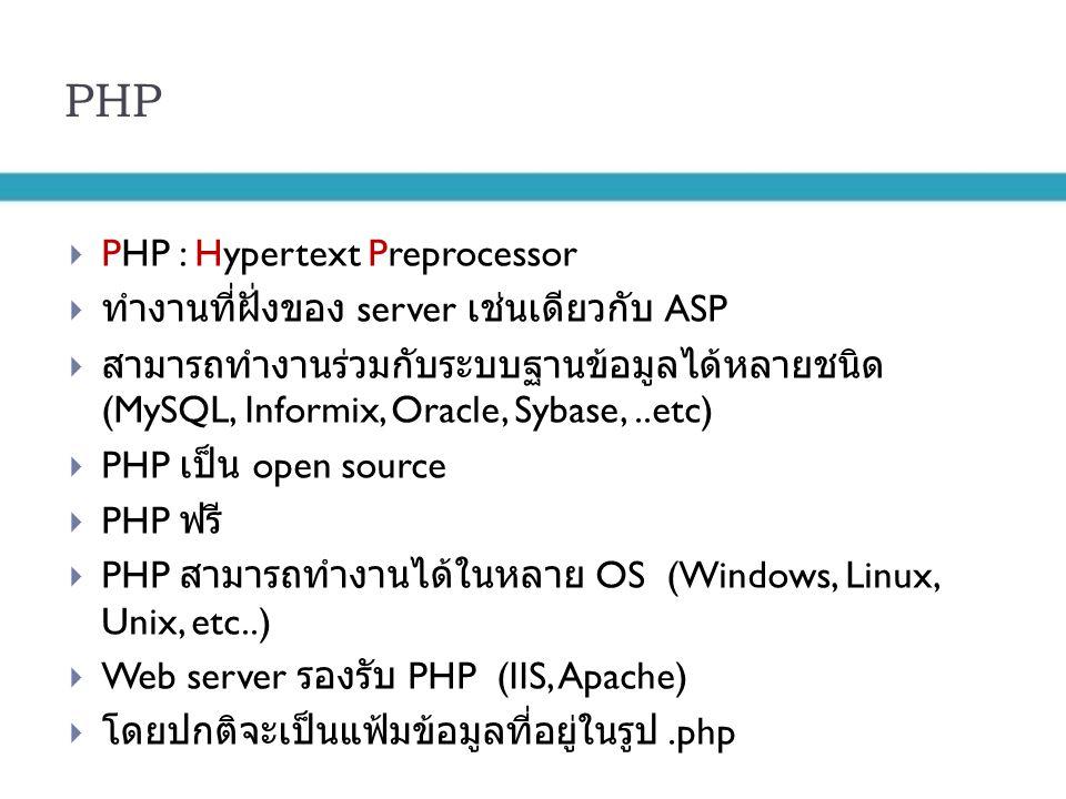 PHP  PHP : Hypertext Preprocessor  ทำงานที่ฝั่งของ server เช่นเดียวกับ ASP  สามารถทำงานร่วมกับระบบฐานข้อมูลได้หลายชนิด (MySQL, Informix, Oracle, Sy