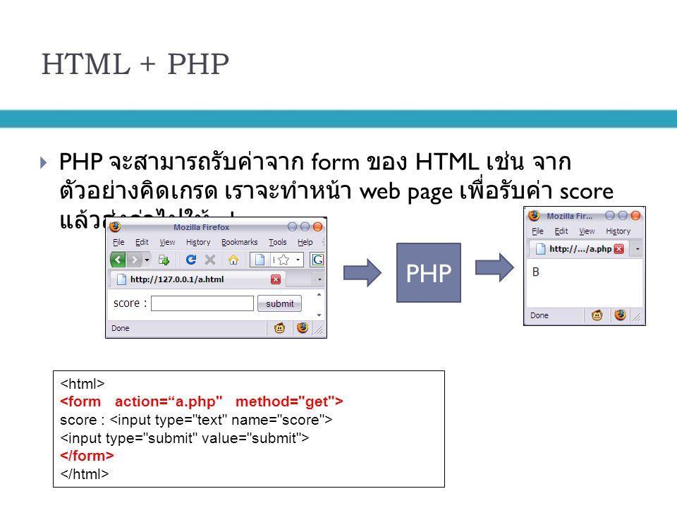 HTML + PHP  PHP จะสามารถรับค่าจาก form ของ HTML เช่น จาก ตัวอย่างคิดเกรด เราจะทำหน้า web page เพื่อรับค่า score แล้วส่งค่าไปให้ php PHP score :