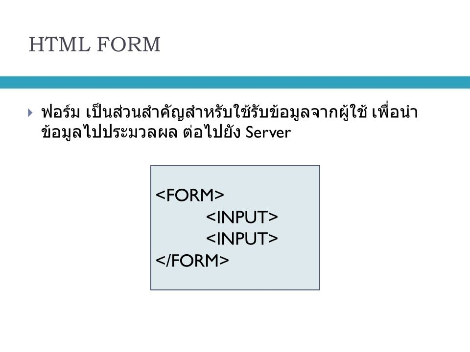 HTML FORM  ฟอร์ม เป็นส่วนสำคัญสำหรับใช้รับข้อมูลจากผู้ใช้ เพื่อนำ ข้อมูลไปประมวลผล ต่อไปยัง Server
