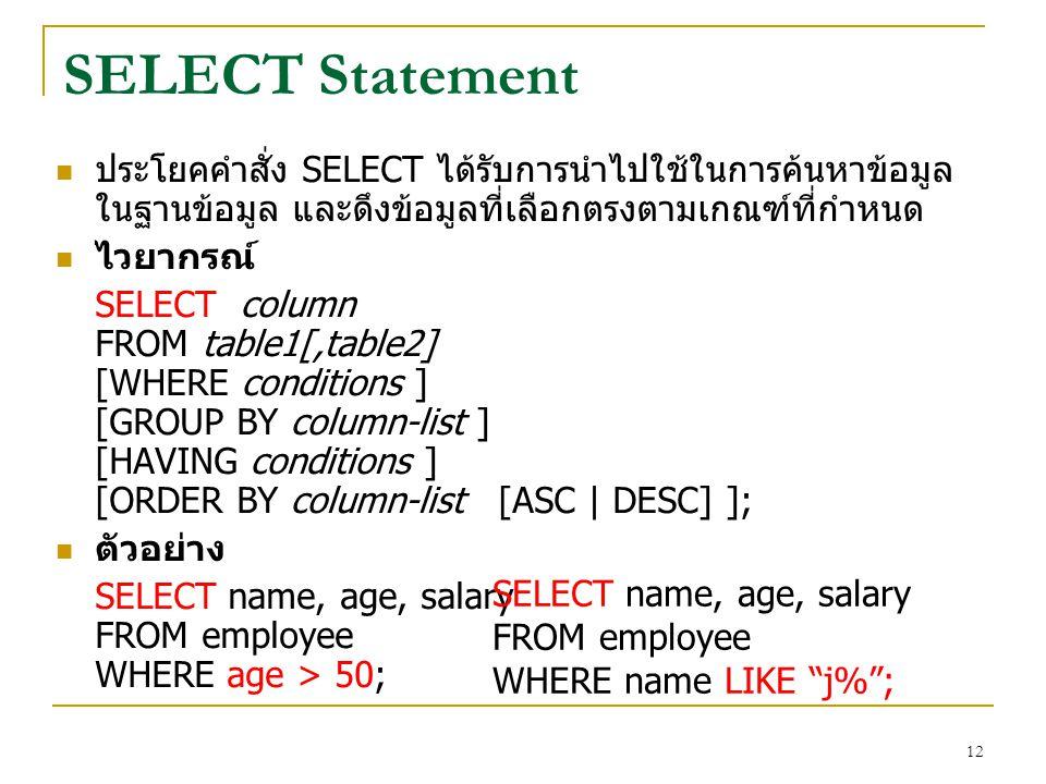 12 SELECT Statement ประโยคคำสั่ง SELECT ได้รับการนำไปใช้ในการค้นหาข้อมูล ในฐานข้อมูล และดึงข้อมูลที่เลือกตรงตามเกณฑ์ที่กำหนด ไวยากรณ์ SELECT column FR