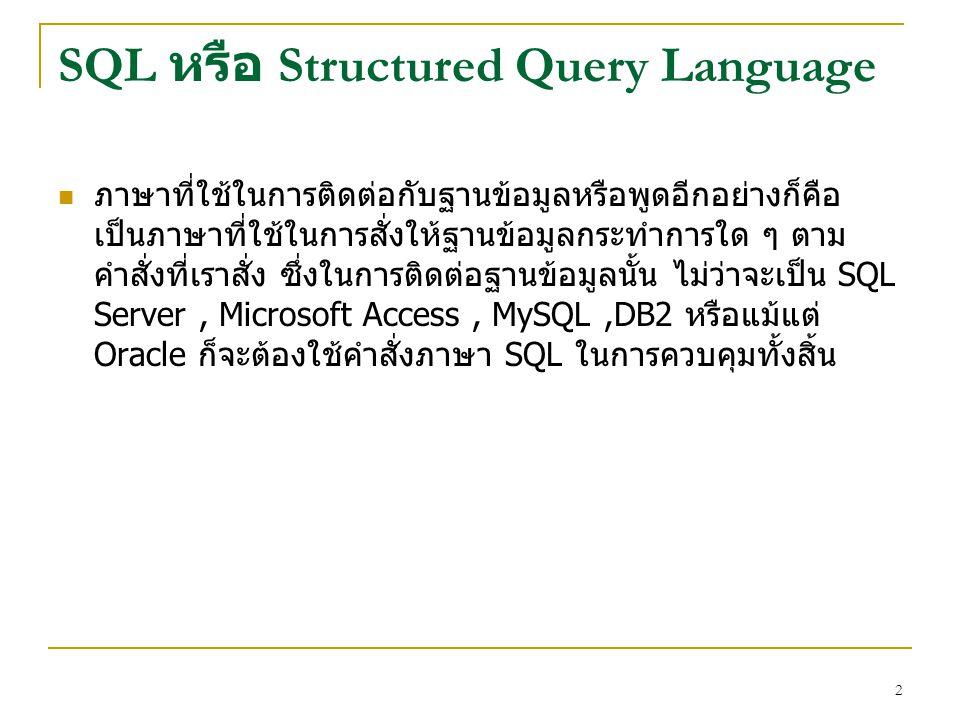 2 SQL หรือ Structured Query Language ภาษาที่ใช้ในการติดต่อกับฐานข้อมูลหรือพูดอีกอย่างก็คือ เป็นภาษาที่ใช้ในการสั่งให้ฐานข้อมูลกระทำการใด ๆ ตาม คำสั่งท
