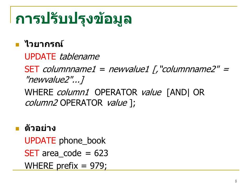9 การลบข้อมูล ไวยากรณ์ DELETE FROM tablename WHERE column OPERATOR value [AND|OR column OPERATOR value ]; ตัวอย่าง DELETE FROM employee WHERE firstname = Mike or firstname = Eric ;