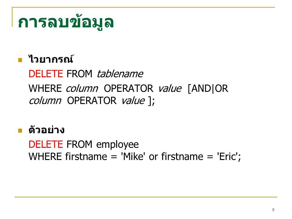 9 การลบข้อมูล ไวยากรณ์ DELETE FROM tablename WHERE column OPERATOR value [AND|OR column OPERATOR value ]; ตัวอย่าง DELETE FROM employee WHERE firstnam