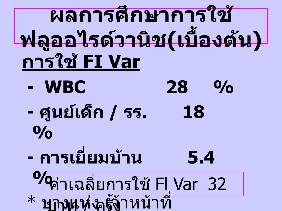 ผลการศึกษาการใช้ ฟลูออไรด์วานิช ( เบื้องต้น ) การใช้ FI Var - WBC 28 % - ศูนย์เด็ก / รร. 18 % - การเยี่ยมบ้าน 5.4 % * บางแห่ง เจ้าหน้าที่ สาธารณสุขเป็