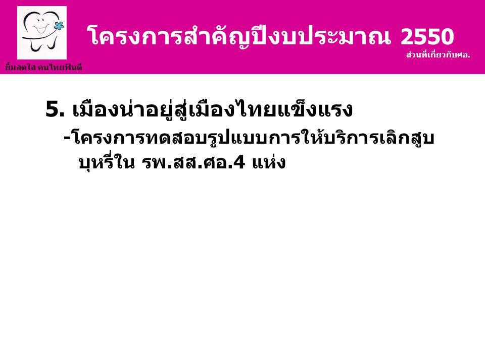 ยิ้มสดใส คนไทยฟันดี 5. เมืองน่าอยู่สู่เมืองไทยแข็งแรง -โครงการทดสอบรูปแบบการให้บริการเลิกสูบ บุหรี่ใน รพ.สส.ศอ.4 แห่ง โครงการสำคัญปีงบประมาณ 2550 ส่วน