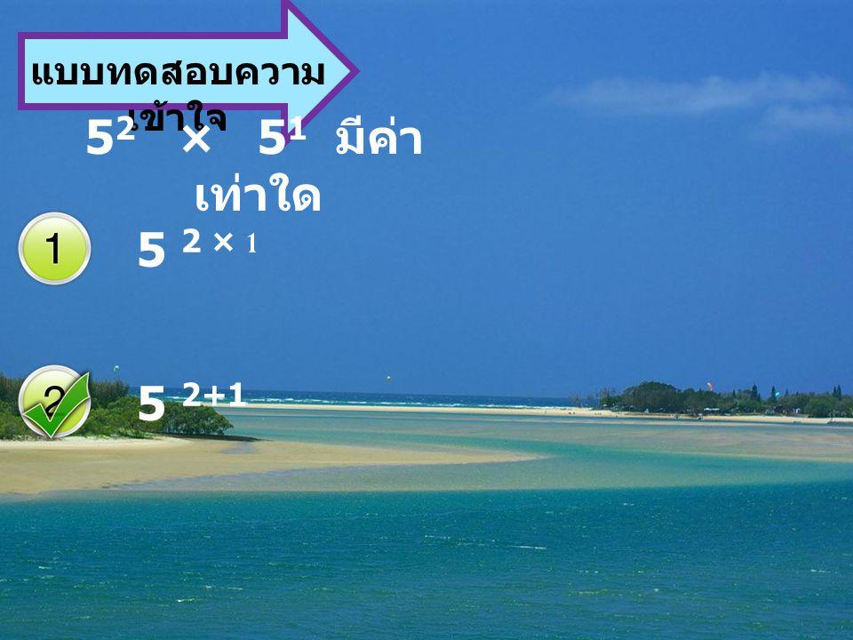 แบบทดสอบความ เข้าใจ 5 2 × 5 1 มีค่า เท่าใด 5 2 × 1 5 2+1