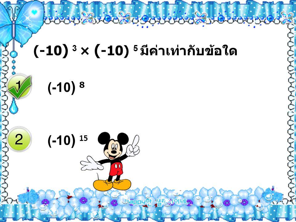(-10 ) 3 × ( -10) 5 มีค่าเท่ากับข้อใด (-10 ) 8 (-10 ) 15