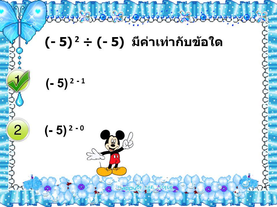 (- 5) 2 ÷ (- 5) มีค่าเท่ากับข้อใด (- 5) 2 - 1 (- 5) 2 - 0