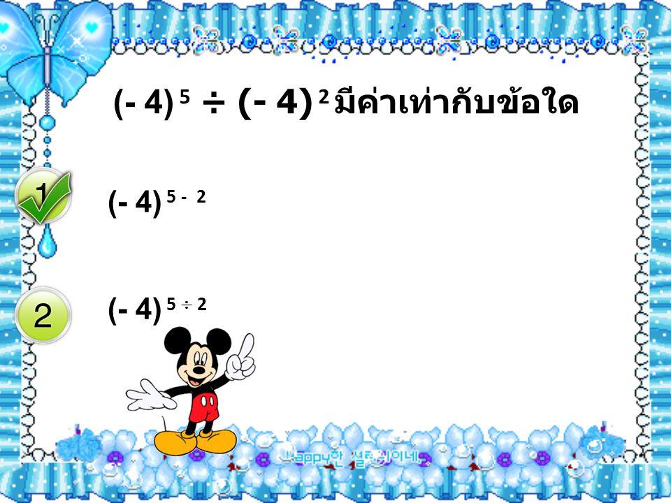(- 4) 5 ÷ (- 4) 2 มีค่าเท่ากับข้อใด (- 4) 5 - 2 (- 4) 5  2