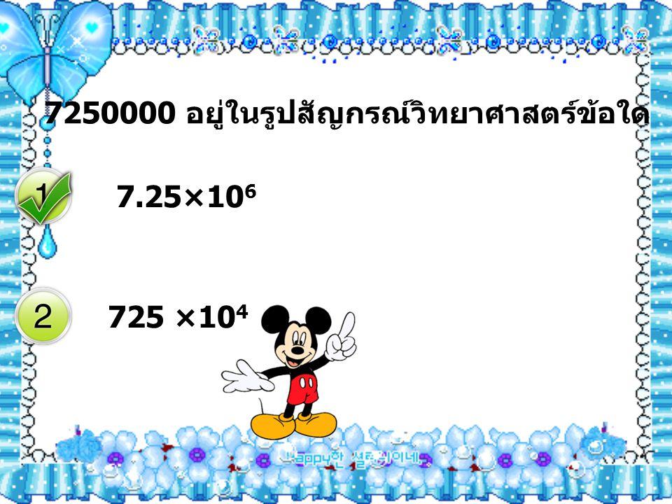 7250000 อยู่ในรูปสัญกรณ์วิทยาศาสตร์ข้อใด 7.25×10 6 725 ×10 4