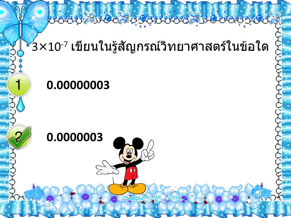 3×10 -7 เขียนในรู้สัญกรณ์วิทยาศาสตร์ในข้อใด 0.00000003 0.0000003