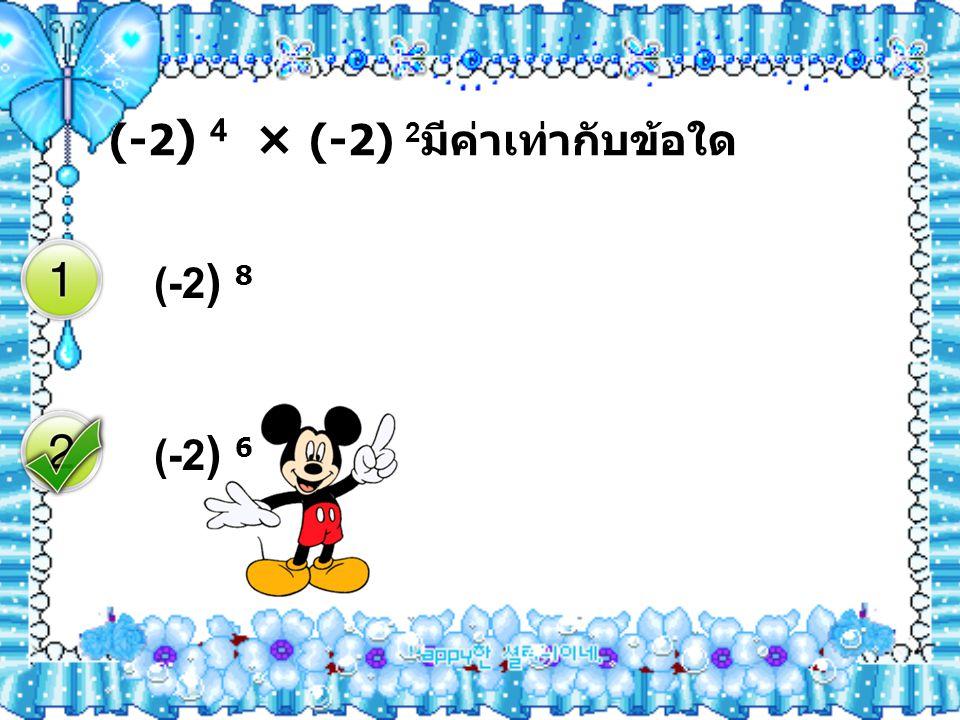 ( -2 ) 4 × (-2) 2 มีค่าเท่ากับข้อใด ( -2 ) 8 ( -2 ) 6