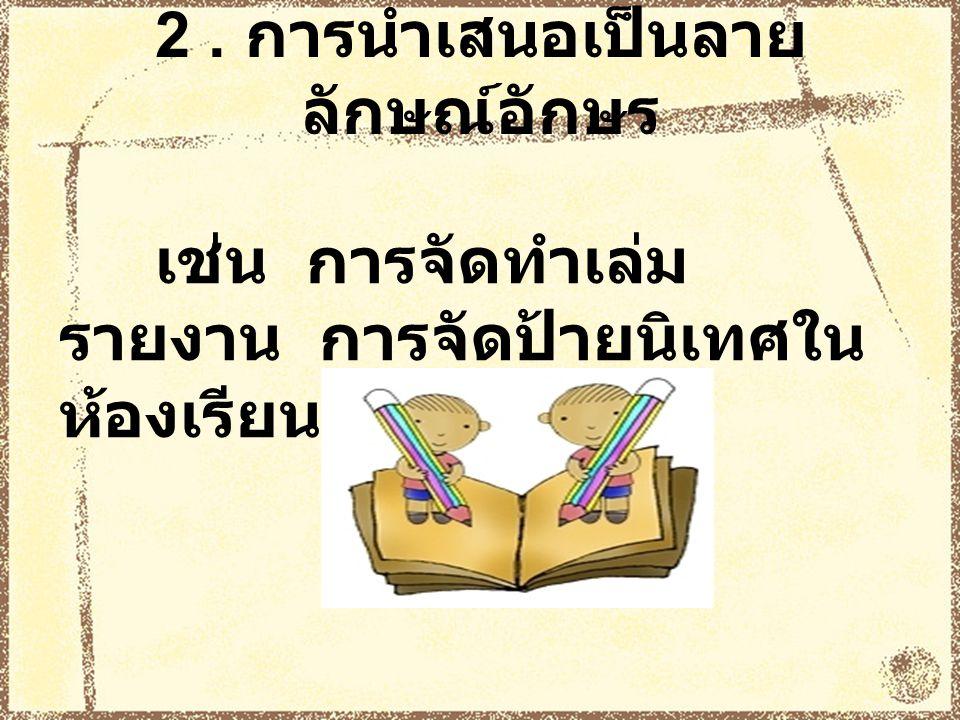 2. การนำเสนอเป็นลาย ลักษณ์อักษร เช่น การจัดทำเล่ม รายงาน การจัดป้ายนิเทศใน ห้องเรียน