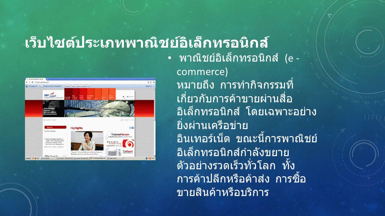 เว็บไซต์ประเภทพาณิชย์อิเล็กทรอนิกส์ พาณิชย์อิเล็กทรอนิกส์ (e - commerce) หมายถึง การทำกิจกรรมที่ เกี่ยวกับการค้าขายผ่านสื่อ อิเล็กทรอนิกส์ โดยเฉพาะอย่