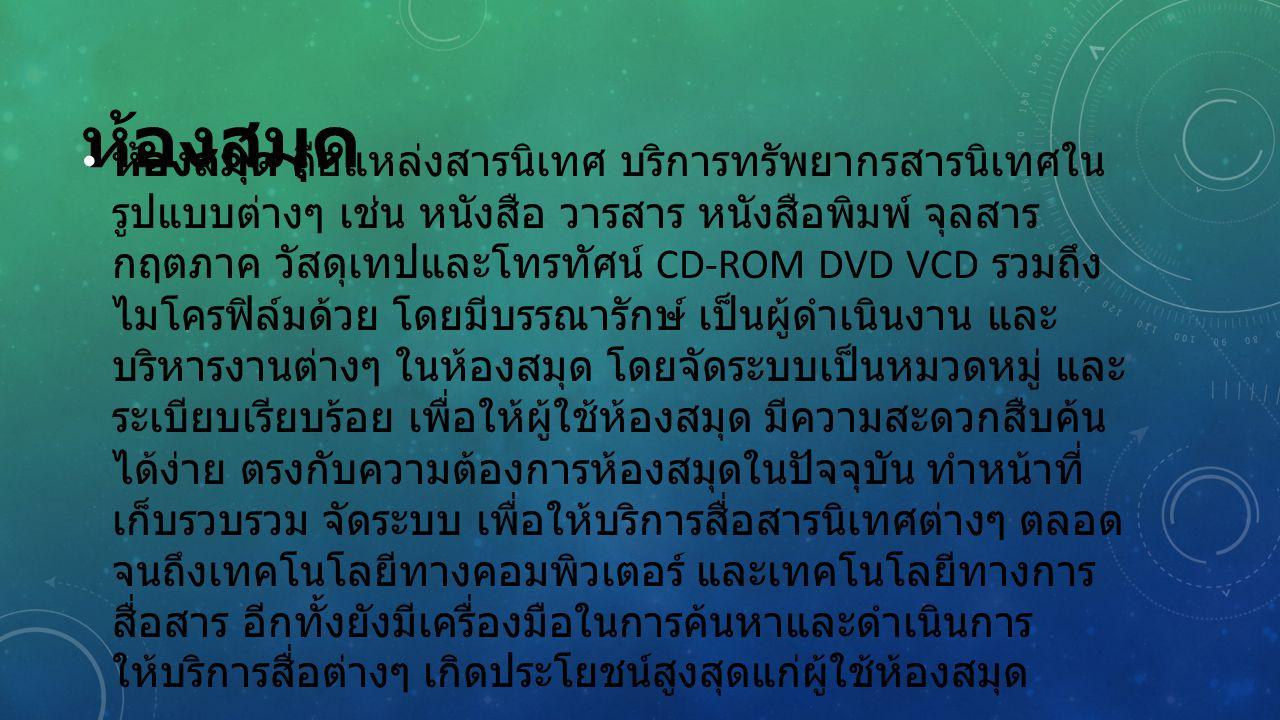 ห้องสมุด ห้องสมุด คือแหล่งสารนิเทศ บริการทรัพยากรสารนิเทศใน รูปแบบต่างๆ เช่น หนังสือ วารสาร หนังสือพิมพ์ จุลสาร กฤตภาค วัสดุเทปและโทรทัศน์ CD-ROM DVD