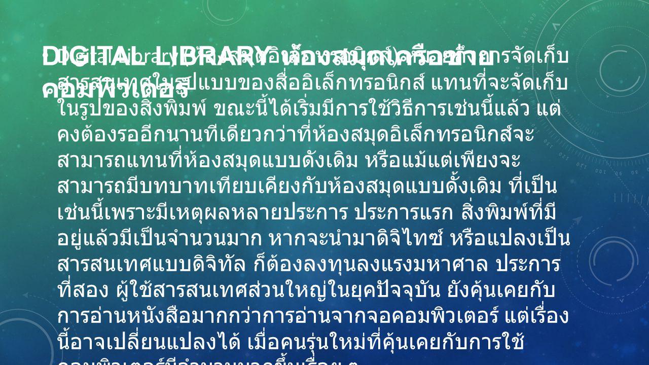 DIGITAL LIBRARY ห้องสมุดเครือข่าย คอมพิวเตอร์ Digital Library ( ห้องสมุดอิเล็กทรอนิกส์ ) หมายถึงการจัดเก็บ สารสนเทศในรูปแบบของสื่ออิเล็กทรอนิกส์ แทนที