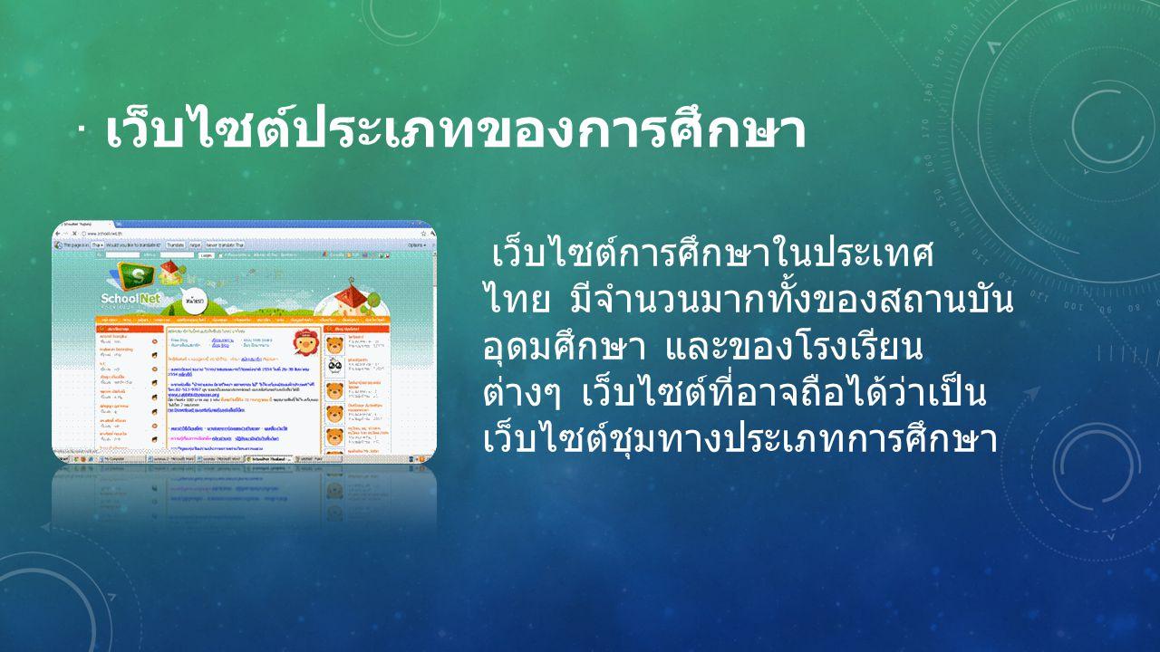 · เว็บไซต์ประเภทของการศึกษา เว็บไซต์การศึกษาในประเทศ ไทย มีจำนวนมากทั้งของสถานบัน อุดมศึกษา และของโรงเรียน ต่างๆ เว็บไซต์ที่อาจถือได้ว่าเป็น เว็บไซต์ช