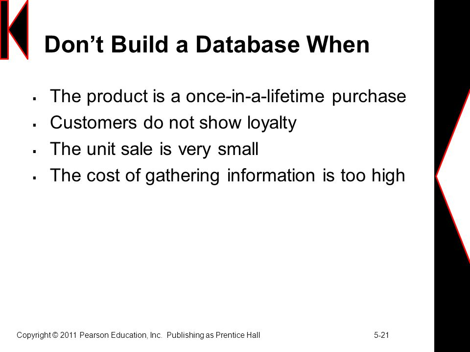Copyright © 2011 Pearson Education, Inc. Publishing as Prentice Hall 5-21 Don't Build a Database When  The product is a once-in-a-lifetime purchase 