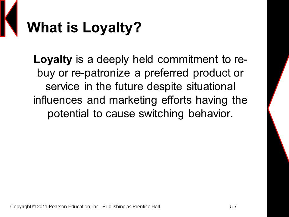 Copyright © 2011 Pearson Education, Inc. Publishing as Prentice Hall 5-7 What is Loyalty? Loyalty is a deeply held commitment to re- buy or re-patroni