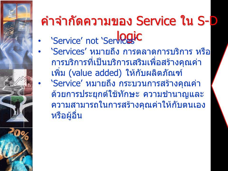 คำจำกัดความของ Service ใน S-D logic 'Service' not 'Services' 'Services' หมายถึง การตลาดการบริการ หรือ การบริการที่เป็นบริการเสริมเพื่อสร้างคุณค่า เพิ่