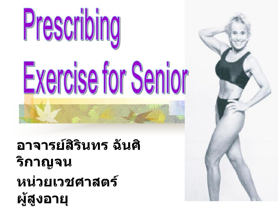 Content Physiology of ageing Physical activity as essence of life Benefit of difference types of exercise Prescription exercise for senior
