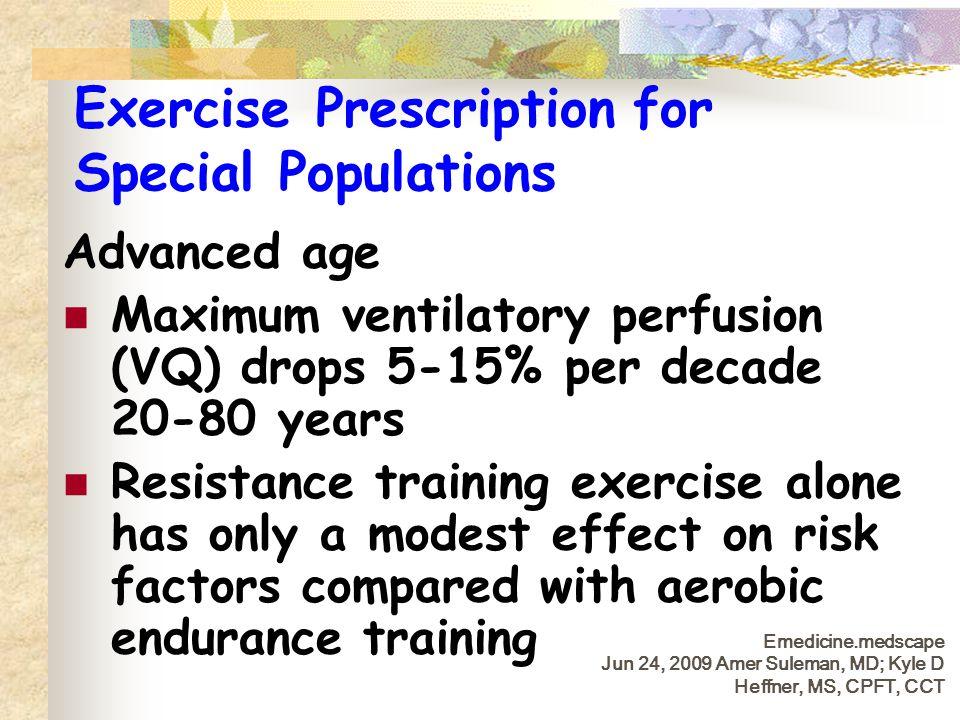 Exercise Prescription for Special Populations Advanced age Maximum ventilatory perfusion (VQ) drops 5-15% per decade 20-80 years Resistance training e