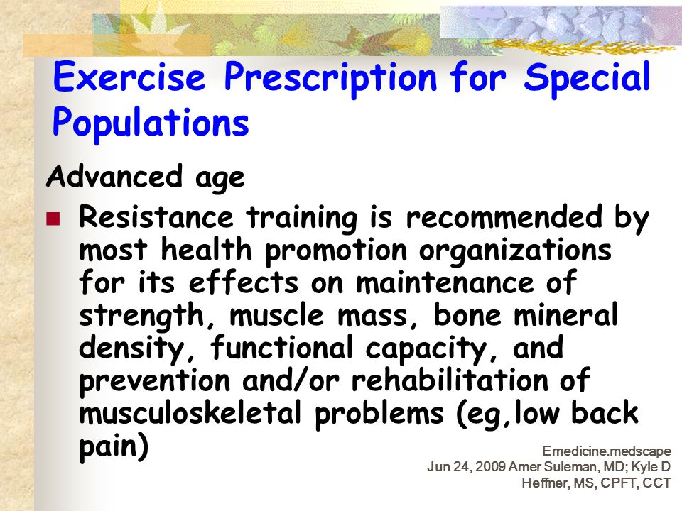 Exercise Prescription for Special Populations Advanced age Resistance training is recommended by most health promotion organizations for its effects o