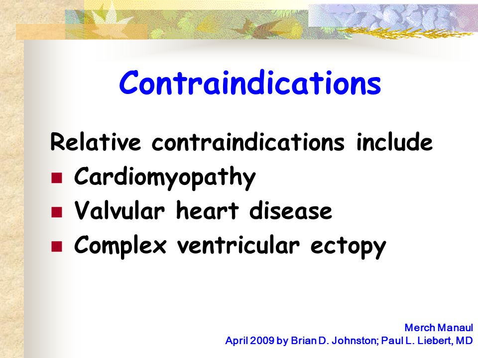 Contraindications Relative contraindications include Cardiomyopathy Valvular heart disease Complex ventricular ectopy Merch Manaul April 2009 by Brian D.
