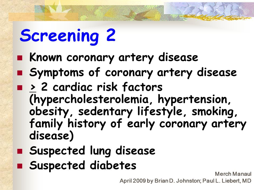 Screening 2 Known coronary artery disease Symptoms of coronary artery disease > 2 cardiac risk factors (hypercholesterolemia, hypertension, obesity, sedentary lifestyle, smoking, family history of early coronary artery disease) Suspected lung disease Suspected diabetes Merch Manaul April 2009 by Brian D.