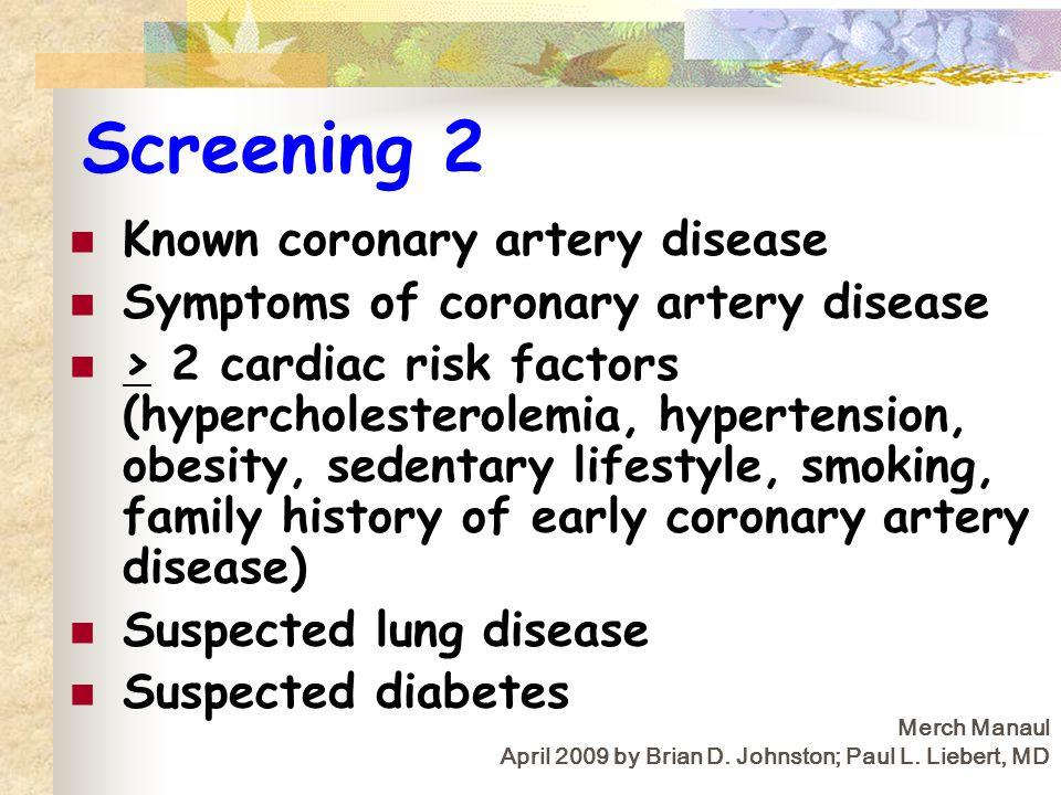 Screening 2 Known coronary artery disease Symptoms of coronary artery disease > 2 cardiac risk factors (hypercholesterolemia, hypertension, obesity, s