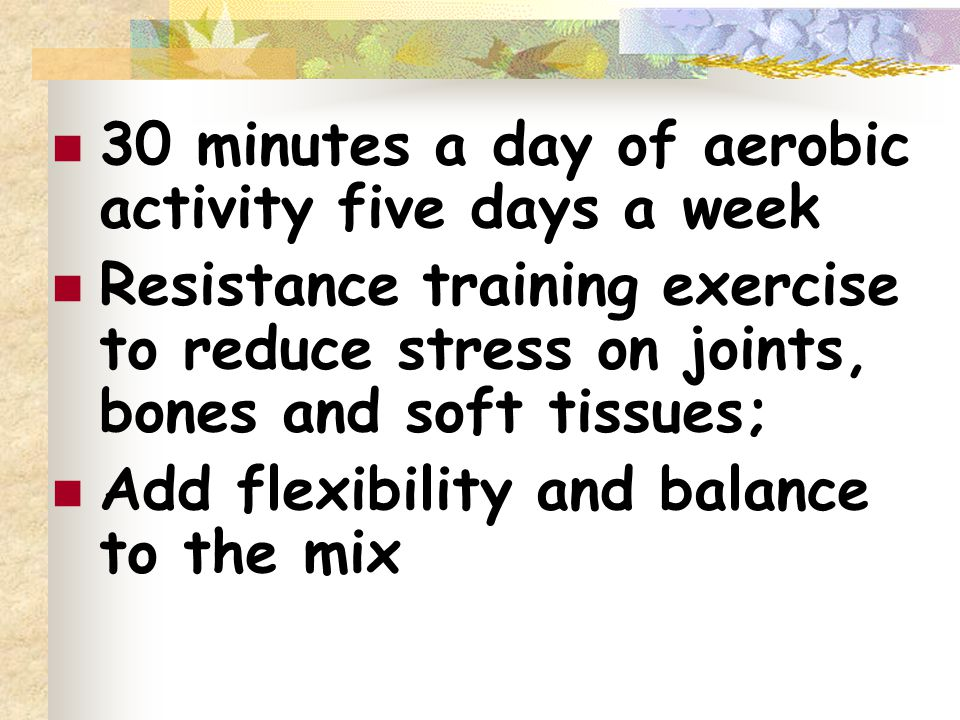 30 minutes a day of aerobic activity five days a week Resistance training exercise to reduce stress on joints, bones and soft tissues; Add flexibility and balance to the mix