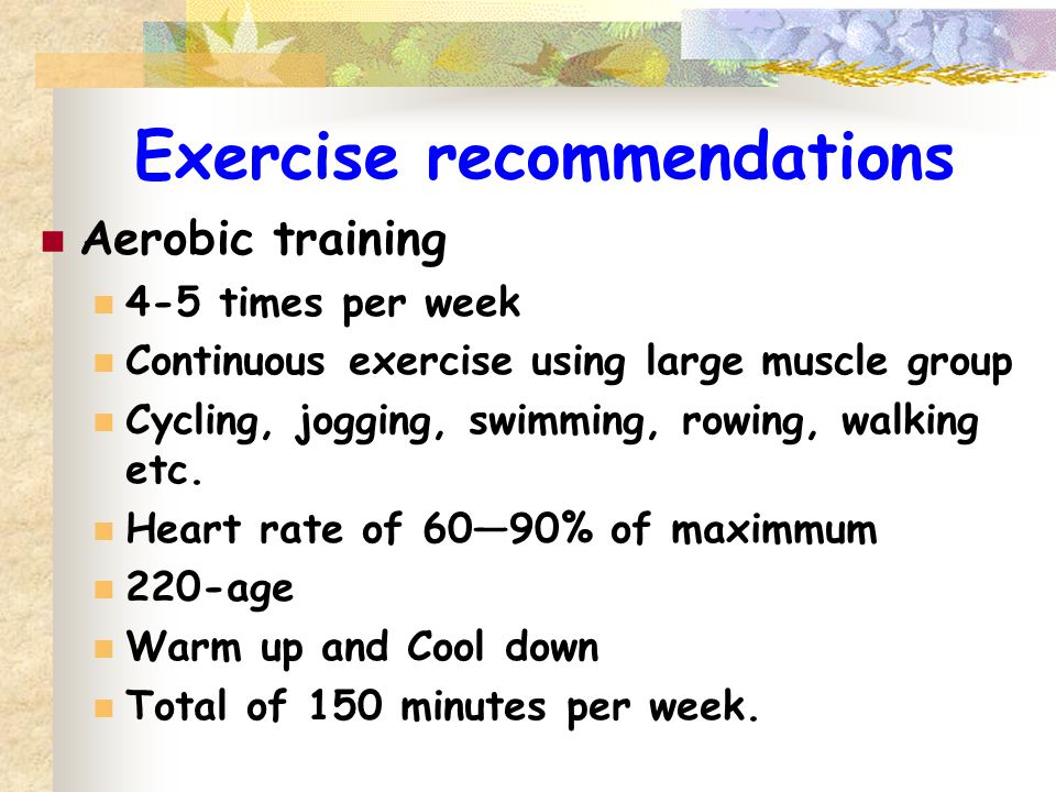 Exercise recommendations Aerobic training 4-5 times per week Continuous exercise using large muscle group Cycling, jogging, swimming, rowing, walking etc.