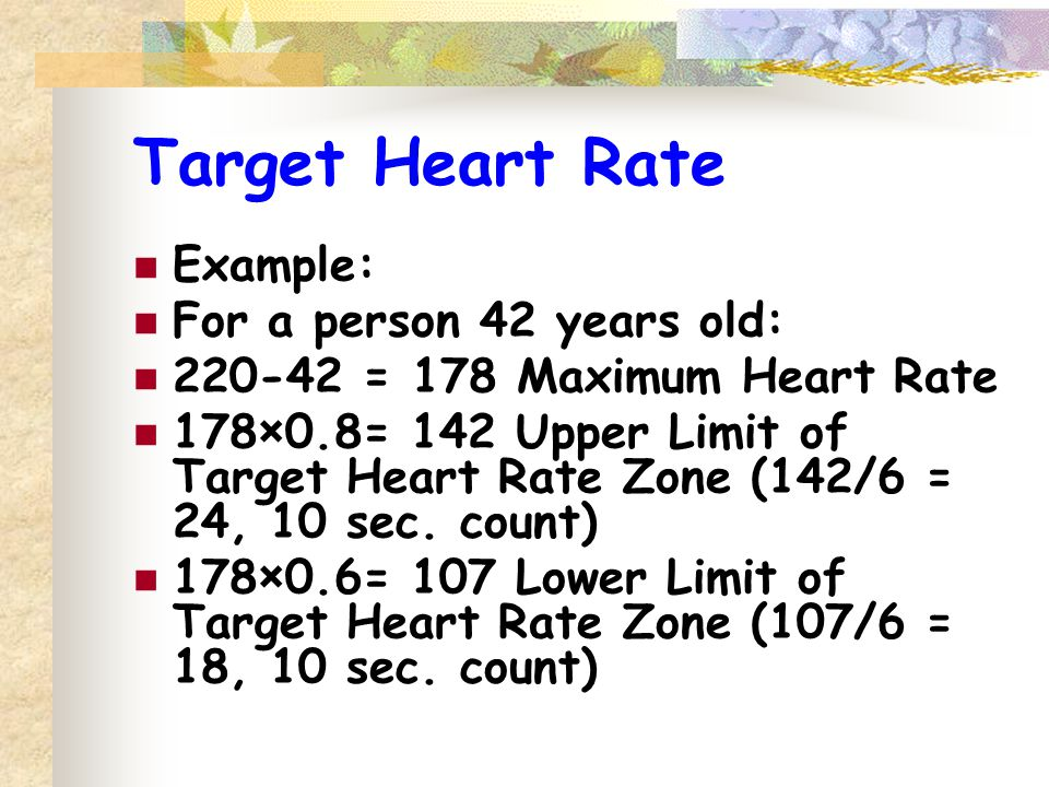 Target Heart Rate Example: For a person 42 years old: 220-42 = 178 Maximum Heart Rate 178×0.8= 142 Upper Limit of Target Heart Rate Zone (142/6 = 24, 10 sec.