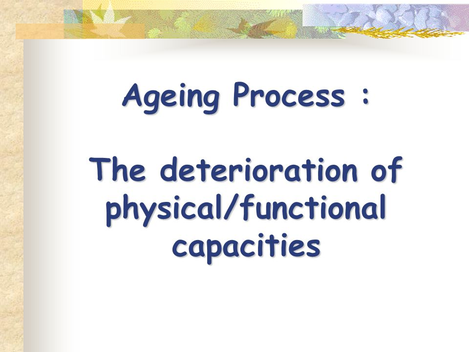 Ageing Process : The deterioration of physical/functional capacities