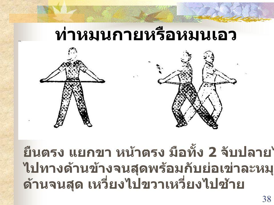 38 ท่าหมุนกายหรือหมุนเอว ยืนตรง แยกขา หน้าตรง มือทั้ง 2 จับปลายไม้ เหวี่ยงมือ ไปทางด้านข้างจนสุดพร้อมกับย่อเข่าละหมุนกลับมาอีก ด้านจนสุด เหวี่ยงไปขวาเ