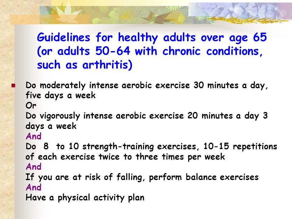 Guidelines for healthy adults over age 65 (or adults 50-64 with chronic conditions, such as arthritis) Do moderately intense aerobic exercise 30 minut