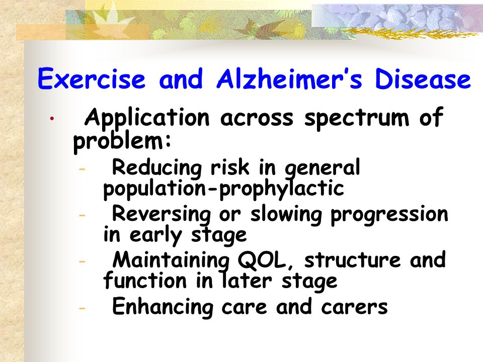 Exercise and Alzheimer's Disease Application across spectrum of problem: – Reducing risk in general population-prophylactic – Reversing or slowing pro