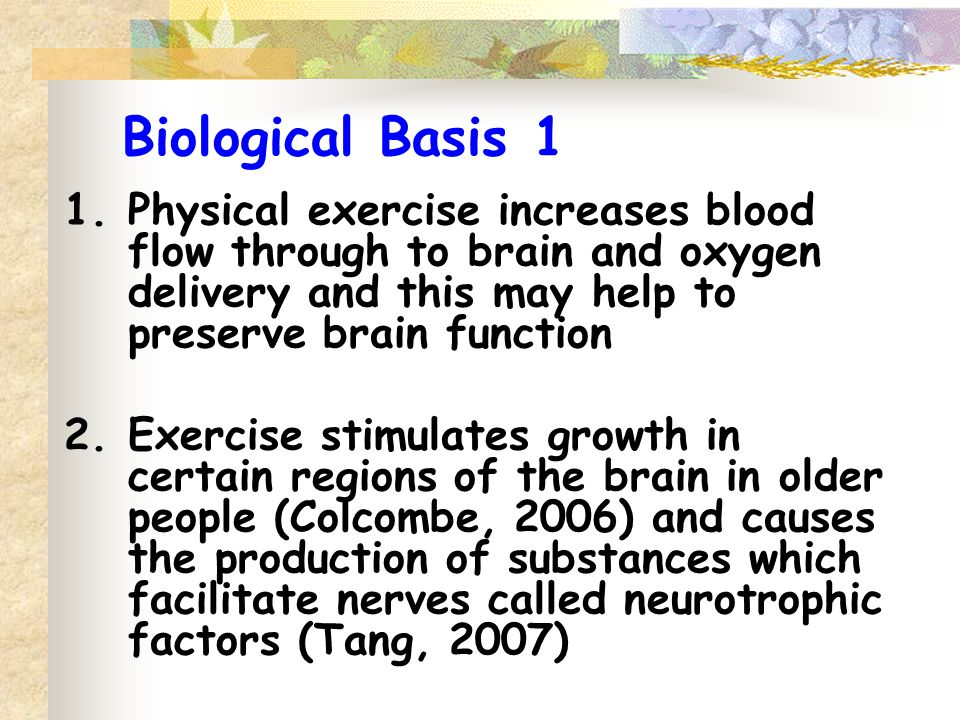 Biological Basis 1 1.Physical exercise increases blood flow through to brain and oxygen delivery and this may help to preserve brain function 2.Exerci