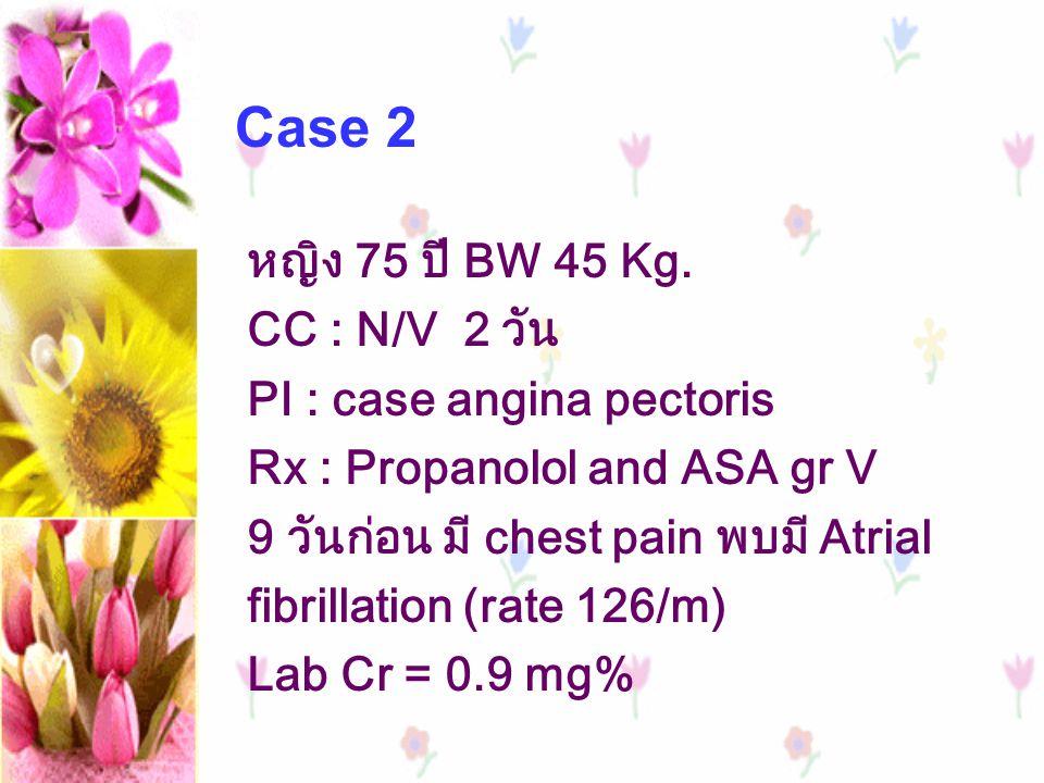 หญิง 75 ปี BW 45 Kg. CC : N/V 2 วัน PI : case angina pectoris Rx : Propanolol and ASA gr V 9 วันก่อน มี chest pain พบมี Atrial fibrillation (rate 126/