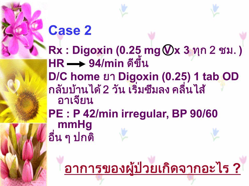 Rx : Digoxin (0.25 mg V x 3 ทุก 2 ชม. ) HR 94/min ดีขึ้น D/C home ยา Digoxin (0.25) 1 tab OD กลับบ้านได้ 2 วัน เริ่มซึมลง คลื่นไส้ อาเจียน PE : P 42/m