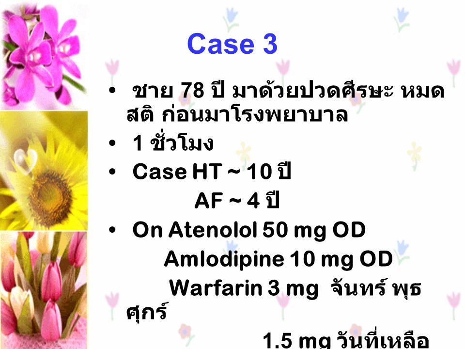 Case 3 ชาย 78 ปี มาด้วยปวดศีรษะ หมด สติ ก่อนมาโรงพยาบาล 1 ชั่วโมง Case HT ~ 10 ปี AF ~ 4 ปี On Atenolol 50 mg OD Amlodipine 10 mg OD Warfarin 3 mg จัน
