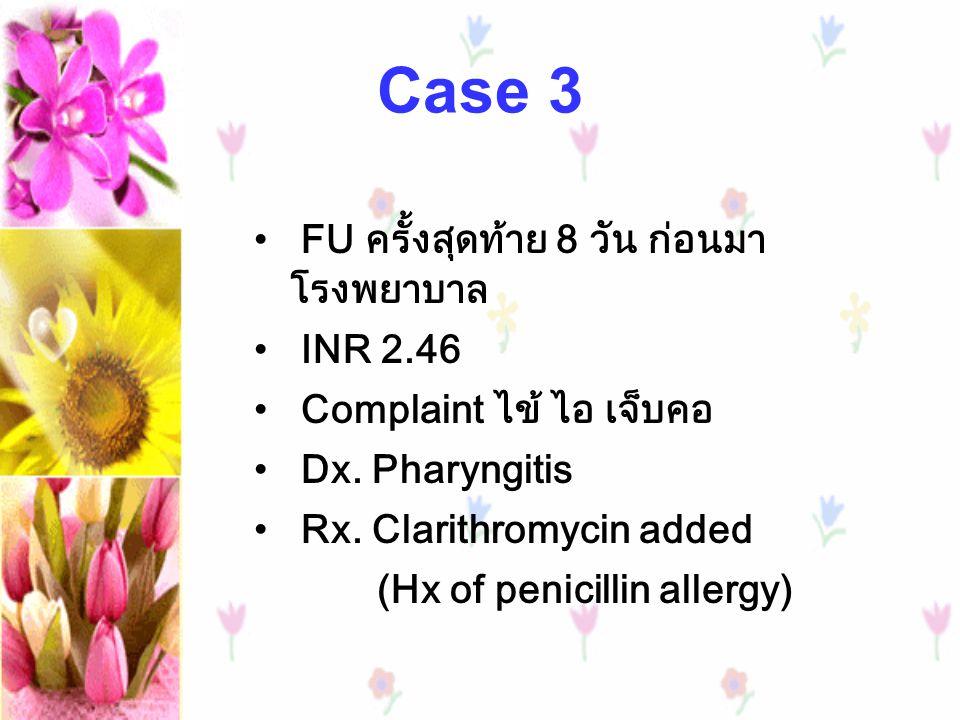 Case 3 FU ครั้งสุดท้าย 8 วัน ก่อนมา โรงพยาบาล INR 2.46 Complaint ไข้ ไอ เจ็บคอ Dx. Pharyngitis Rx. Clarithromycin added (Hx of penicillin allergy)
