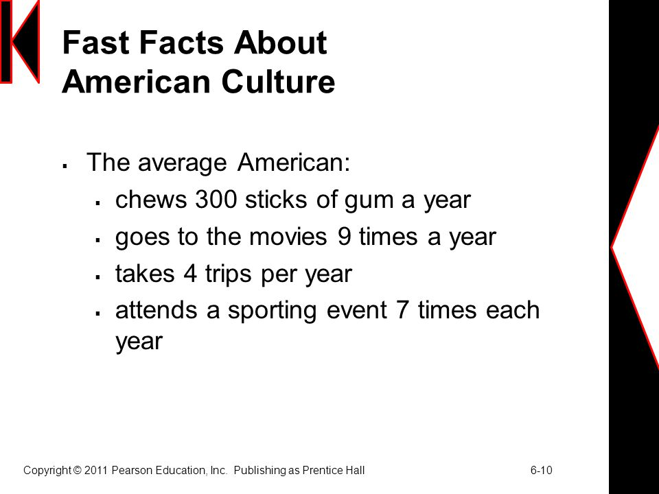 Copyright © 2011 Pearson Education, Inc. Publishing as Prentice Hall 6-10 Fast Facts About American Culture  The average American:  chews 300 sticks