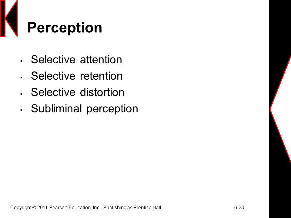 Copyright © 2011 Pearson Education, Inc. Publishing as Prentice Hall 6-23 Perception  Selective attention  Selective retention  Selective distortio