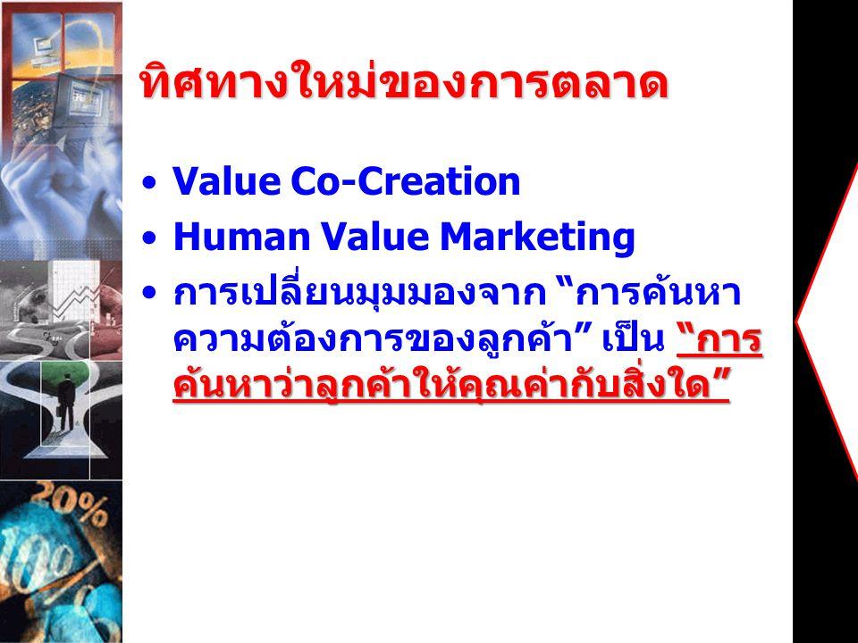 """ทิศทางใหม่ของการตลาด Value Co-Creation Human Value Marketing """" การ ค้นหาว่าลูกค้าให้คุณค่ากับสิ่งใด """" การเปลี่ยนมุมมองจาก """" การค้นหา ความต้องการของลูก"""