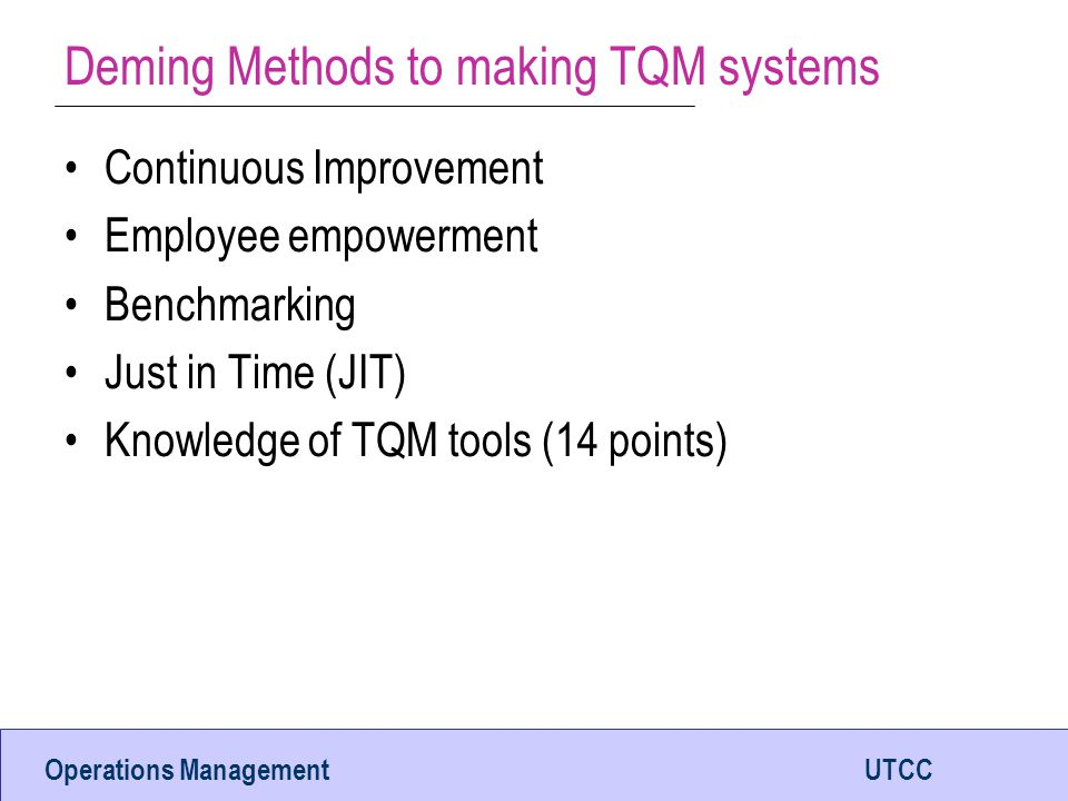 Operations ManagementUTCC Deming Methods to making TQM systems Continuous Improvement Employee empowerment Benchmarking Just in Time (JIT) Knowledge of TQM tools (14 points)
