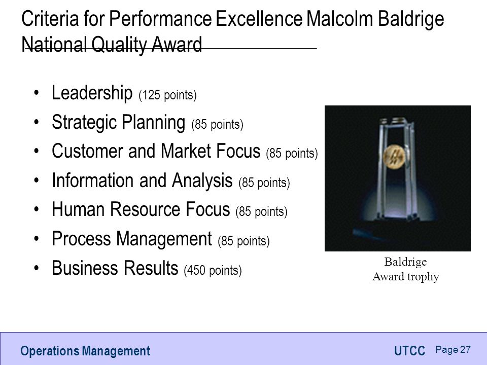 Operations ManagementUTCC Page 27 Criteria for Performance Excellence Malcolm Baldrige National Quality Award Leadership (125 points) Strategic Planning (85 points) Customer and Market Focus (85 points) Information and Analysis (85 points) Human Resource Focus (85 points) Process Management (85 points) Business Results (450 points) Baldrige Award trophy