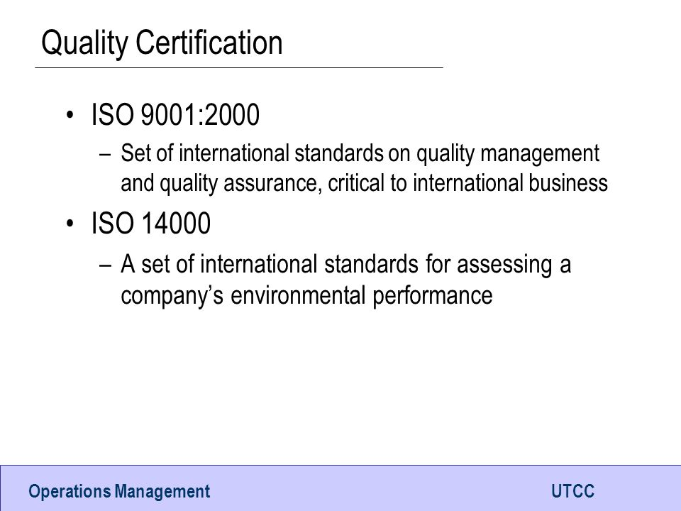 Operations ManagementUTCC Quality Certification ISO 9001:2000 –Set of international standards on quality management and quality assurance, critical to international business ISO 14000 –A set of international standards for assessing a company's environmental performance